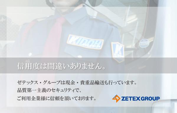 信用度には間違いありません。ゼテックス・グループは現金・貴重品輸送もおこなっています。品質第一主義のセキュリティでご利用企業様に信頼をいただいております。